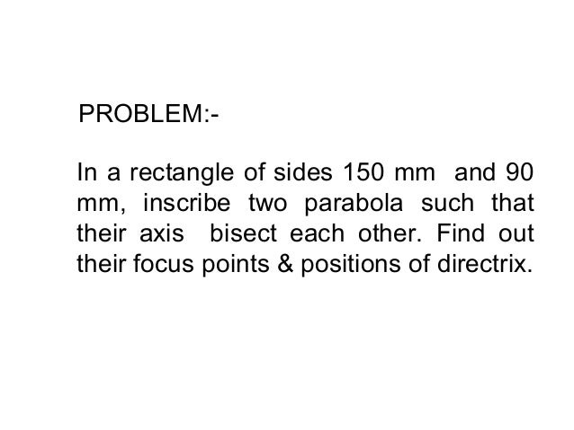 PROBLEM:- In a rectangle of sides 150 mm and 90 mm, inscribe two parabola such that their axis bisect each other. Find out...