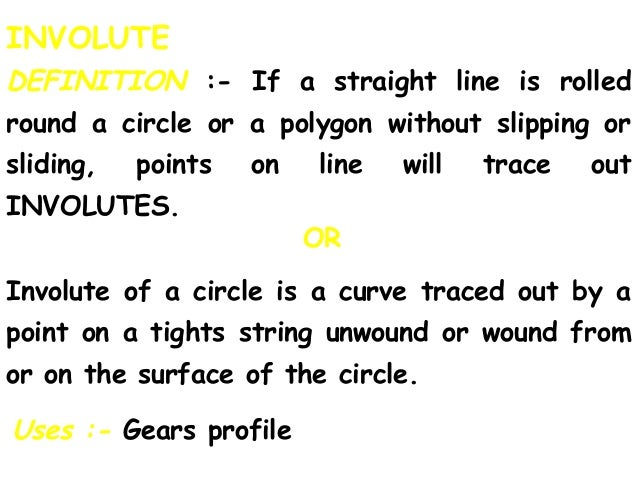 INVOLUTE DEFINITION :- If a straight line is rolled round a circle or a polygon without slipping or sliding, points on lin...