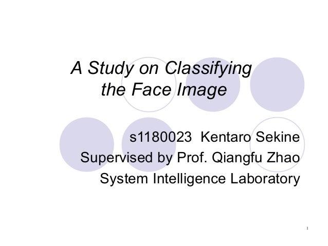 A Study on Classifying the Face Image s1180023 Kentaro Sekine Supervised by Prof. Qiangfu Zhao System Intelligence Laborat...