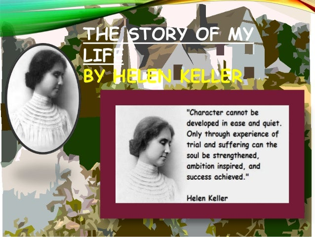 "helen keller essay story my life Optimism an essay by helen keller author of ""the story of my life""  my life  so i speak with knowledge when i say that evil is of no consequence, except as."