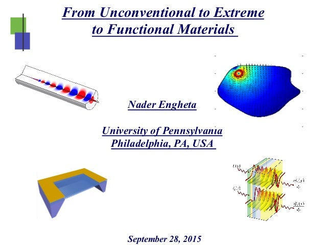 From Unconventional to Extreme to Functional Materials September 28, 2015 Nader Engheta University of Pennsylvania Philade...