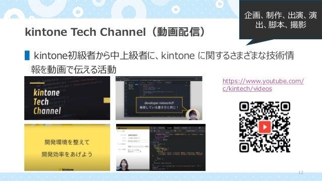 kintone Tech Channel(動画配信) ▌kintone初級者から中上級者に、kintone に関するさまざまな技術情 報を動画で伝える活動 企画、制作、出演、演 出、脚本、撮影 https://www.youtube.com/ ...