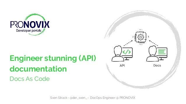 1 Engineer stunning (API) documentation Docs As Code Sven Strack • @der_sven_ • DocOps Engineer @ PRONOVIX