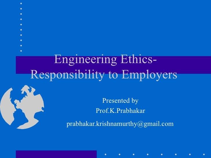 Engineering Ethics-Responsibility to Employers  Presented by  Prof.K.Prabhakar  [email_address]