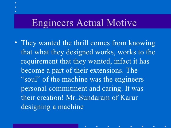 Engineers Actual Motive  <ul><li>They wanted the thrill comes from knowing that what they designed works, works to the req...