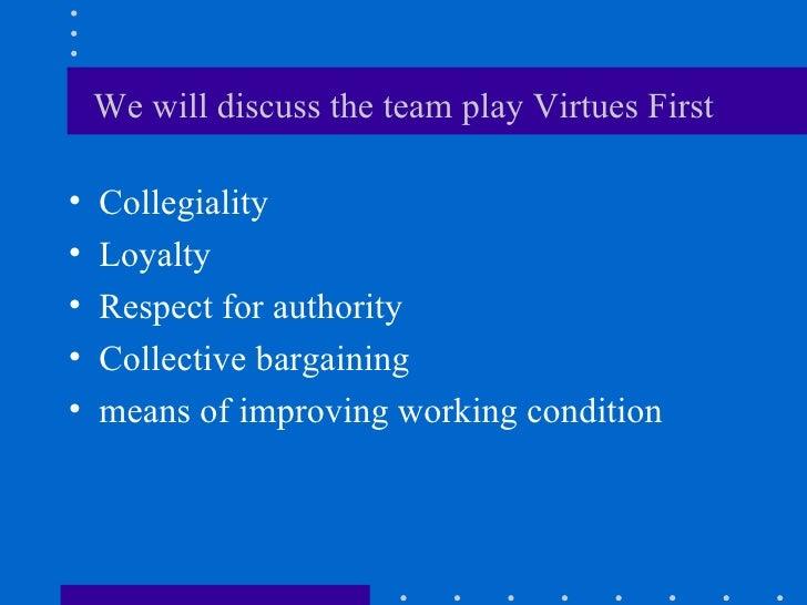 We will discuss the team play Virtues First <ul><li>Collegiality </li></ul><ul><li>Loyalty </li></ul><ul><li>Respect for a...