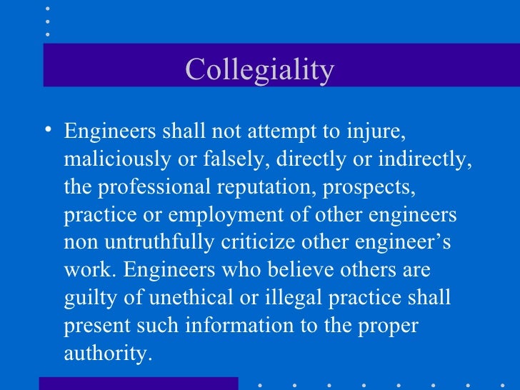 Collegiality <ul><li>Engineers shall not attempt to injure, maliciously or falsely, directly or indirectly, the profession...