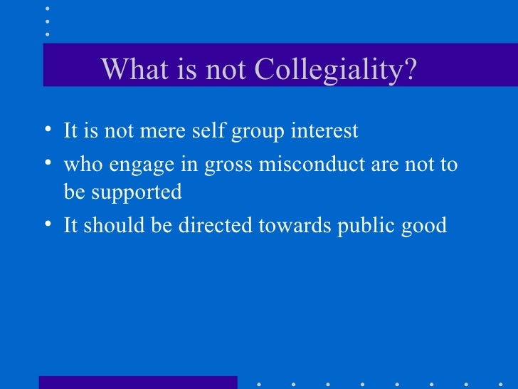 What is not Collegiality? <ul><li>It is not mere self group interest </li></ul><ul><li>who engage in gross misconduct are ...