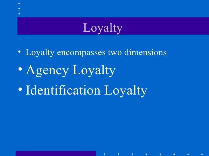 Loyalty  <ul><li>Loyalty encompasses two dimensions  </li></ul><ul><li>Agency Loyalty </li></ul><ul><li>Identification Loy...