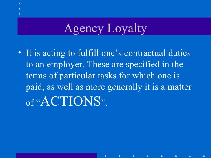 Agency Loyalty <ul><li>It is acting to fulfill one's contractual duties to an employer. These are specified in the terms o...