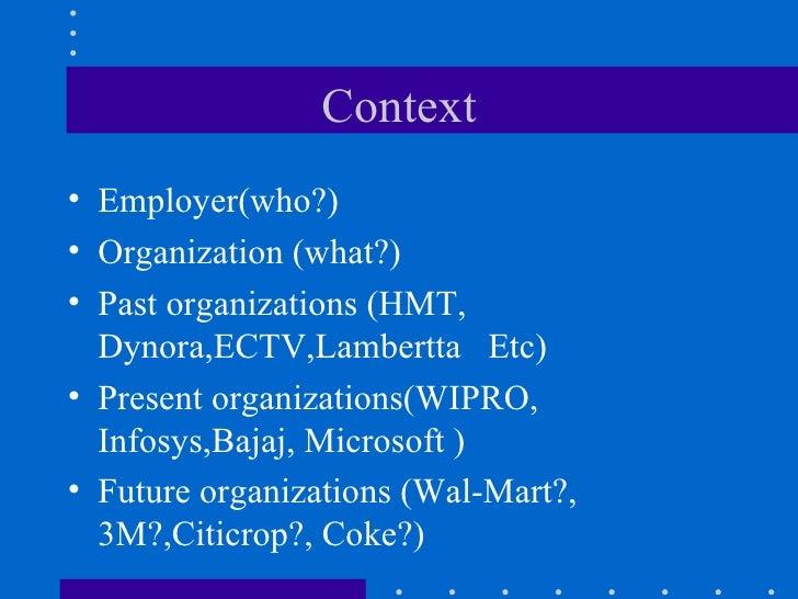 Context <ul><li>Employer(who?) </li></ul><ul><li>Organization (what?) </li></ul><ul><li>Past organizations (HMT, Dynora,EC...