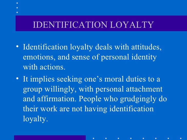 IDENTIFICATION LOYALTY <ul><li>Identification loyalty deals with attitudes, emotions, and sense of personal identity with ...