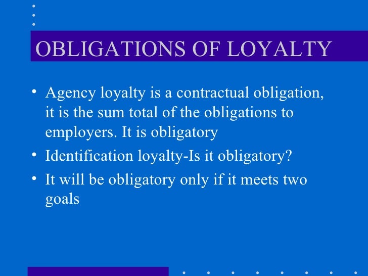 OBLIGATIONS OF LOYALTY <ul><li>Agency loyalty is a contractual obligation, it is the sum total of the obligations to emplo...