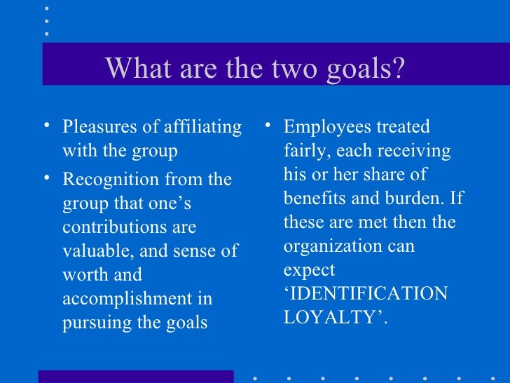 What are the two goals? <ul><li>Pleasures of affiliating with the group </li></ul><ul><li>Recognition from the group that ...