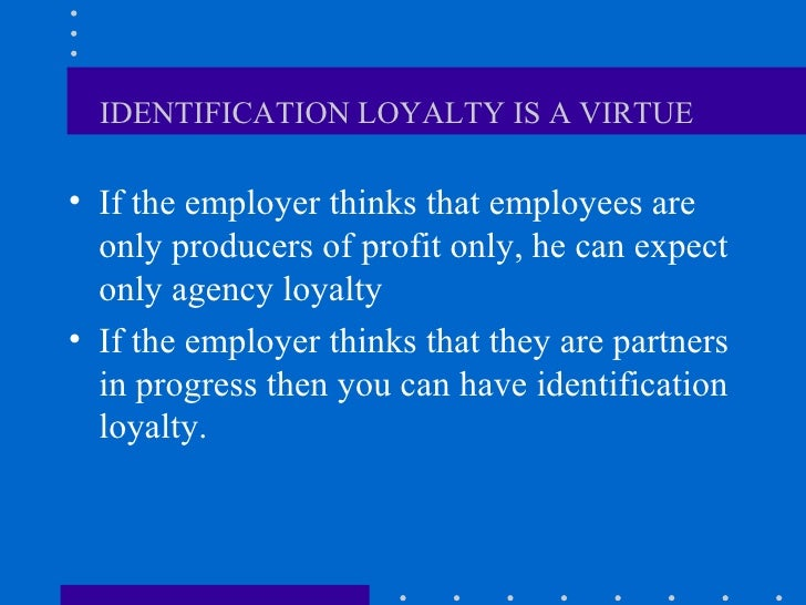 IDENTIFICATION LOYALTY IS A VIRTUE   <ul><li>If the employer thinks that employees are only producers of profit only, he c...
