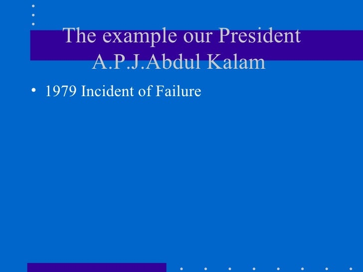The example our President A.P.J.Abdul Kalam  <ul><li>1979 Incident of Failure  </li></ul>
