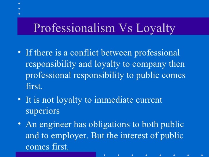 Professionalism Vs Loyalty <ul><li>If there is a conflict between professional responsibility and loyalty to company then ...
