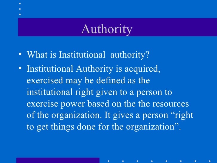 Authority  <ul><li>What is Institutional  authority? </li></ul><ul><li>Institutional Authority is acquired, exercised may ...