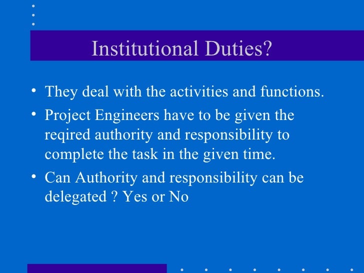 Institutional Duties? <ul><li>They deal with the activities and functions. </li></ul><ul><li>Project Engineers have to be ...