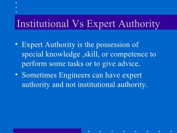 Institutional Vs Expert Authority <ul><li>Expert Authority is the possession of special knowledge ,skill, or competence to...