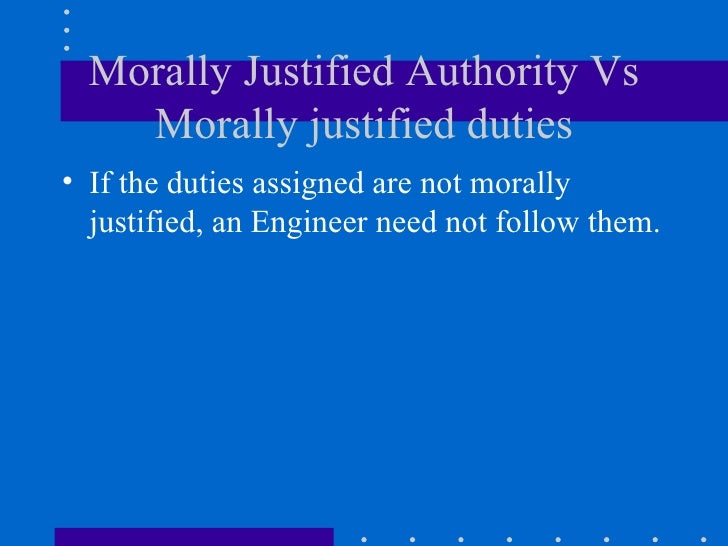 Morally Justified Authority Vs Morally justified duties <ul><li>If the duties assigned are not morally justified, an Engin...