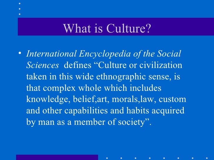 """What is Culture? <ul><li>International Encyclopedia of the Social Sciences   defines """"Culture or civilization taken in thi..."""