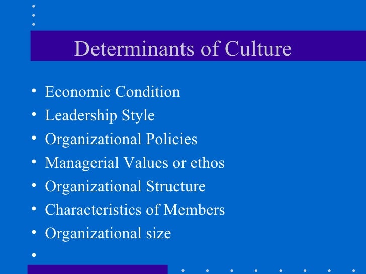 Determinants of Culture <ul><li>Economic Condition </li></ul><ul><li>Leadership Style </li></ul><ul><li>Organizational Pol...