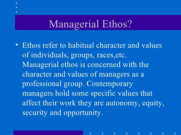 Managerial Ethos? <ul><li>Ethos refer to habitual character and values of individuals, groups, races,etc. Managerial ethos...