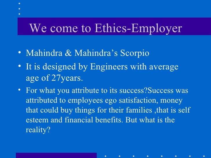 We come to Ethics-Employer <ul><li>Mahindra & Mahindra's Scorpio </li></ul><ul><li>It is designed by Engineers with averag...