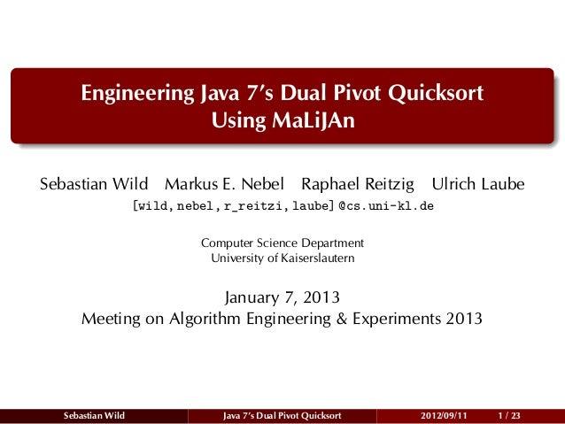 Engineering Java 7's Dual Pivot Quicksort                  Using MaLiJAnSebastian Wild Markus E. Nebel Raphael Reitzig    ...