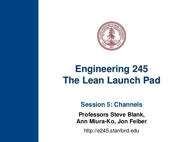 Engineering 245The Lean Launch Pad<br />Session 5: Channels<br />Professors Steve Blank, Ann Miura-Ko, Jon Feiber<br />htt...