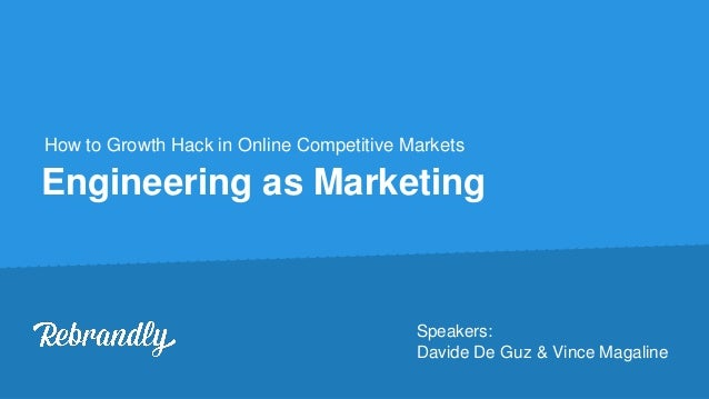 Engineering as Marketing How to Growth Hack in Online Competitive Markets Speakers: Davide De Guz & Vince Magaline
