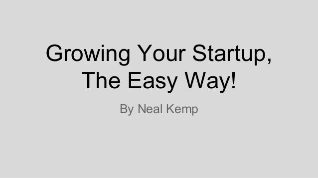 Growing Your Startup, The Easy Way! By Neal Kemp