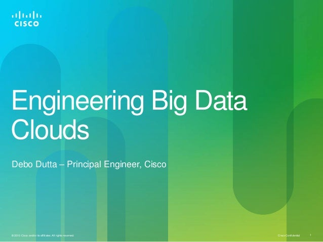 Engineering Big Data Clouds Debo Dutta – Principal Engineer, Cisco  © 2010 Cisco and/or its affiliates. All rights reserve...