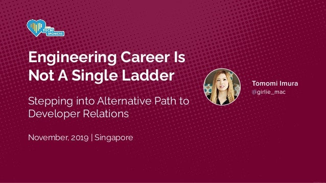 Engineering Career Is Not A Single Ladder Stepping into Alternative Path to Developer Relations November, 2019 | Singapore...