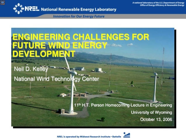 ENGINEERING CHALLENGES FOR FUTURE WIND ENERGY DEVELOPMENT Neil D. Kelley National Wind Technology Center 11th H.T. Person ...