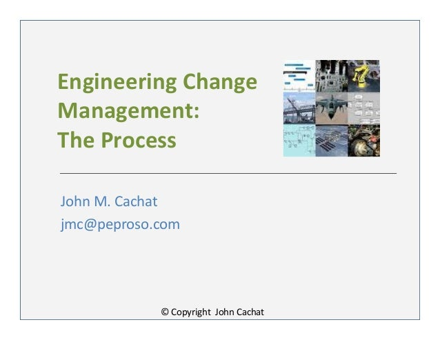 Engineering ChangeManagement:The ProcessJohn M. Cachatjmc@peproso.com© Copyright John Cachat