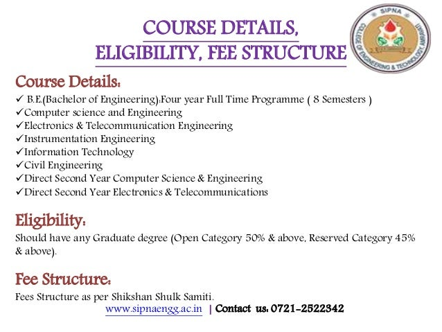 www.sipnaengg.ac.in | Contact us: 0721-2522342 COURSE DETAILS, ELIGIBILITY, FEE STRUCTURE Course Details:  B.E.(Bachelor ...