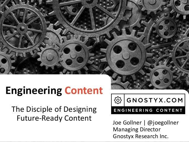 Engineering Content The Disciple of Designing Future-Ready Content Joe Gollner   @joegollner Managing Director Gnostyx Res...