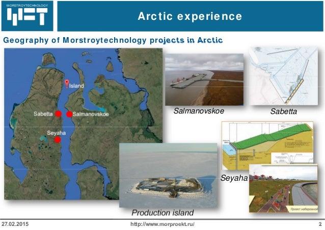 МОРСТРОЙТЕХНОЛОГИЯ Arctic experience http://www.morproekt.ru/ 227.02.2015 Geography of Morstroytechnology projects in Arct...