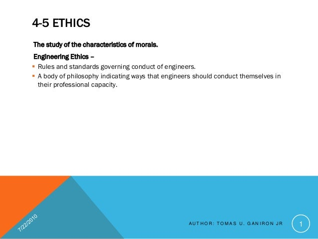 4-5 ETHICSThe study of the characteristics of morals. Engineering Ethics – Rules and standards governing conduct of engin...