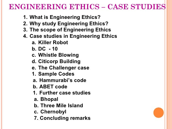 ENGINEERING ETHICS – CASE STUDIES   1.   What is Engineering Ethics?   2.   Why study Engineering Ethics?   3.   The scope...