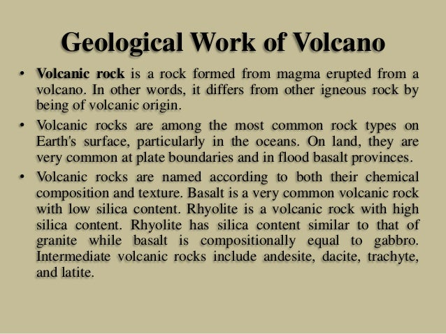Geological Work of Volcano • Volcanic rock is a rock formed from magma erupted from a volcano. In other words, it differs ...