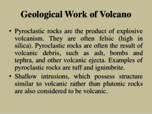 Geological Work of Volcano • Pyroclastic rocks are the product of explosive volcanism. They are often felsic (high in sili...