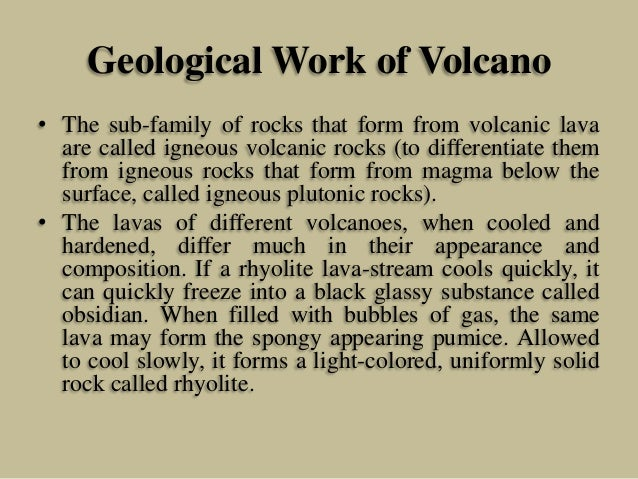 Geological Work of Volcano • The sub-family of rocks that form from volcanic lava are called igneous volcanic rocks (to di...
