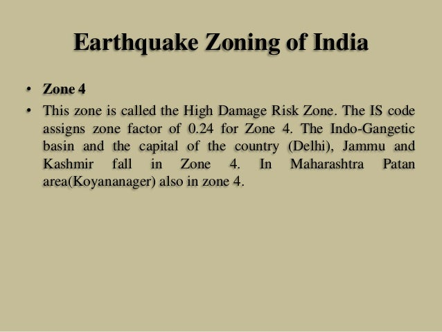 Earthquake Zoning of India • Zone 4 • This zone is called the High Damage Risk Zone. The IS code assigns zone factor of 0....