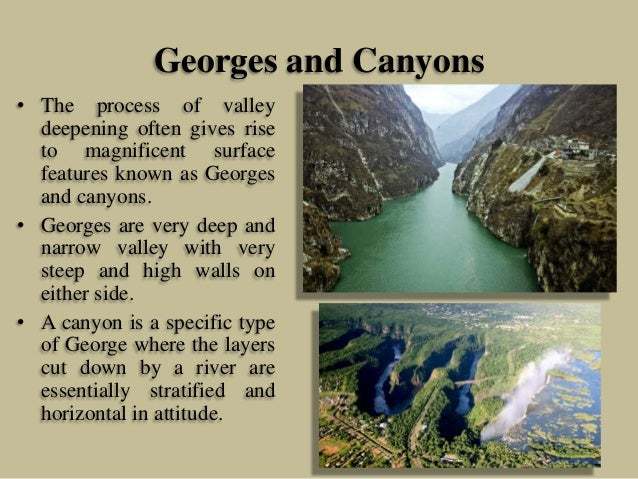 Georges and Canyons • The process of valley deepening often gives rise to magnificent surface features known as Georges an...