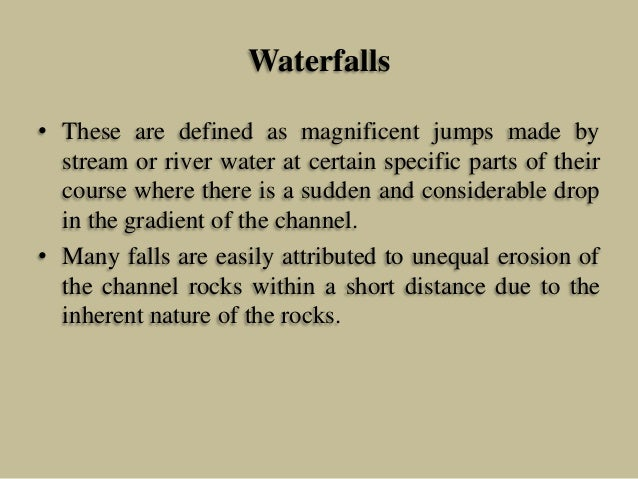 Waterfalls • These are defined as magnificent jumps made by stream or river water at certain specific parts of their cours...
