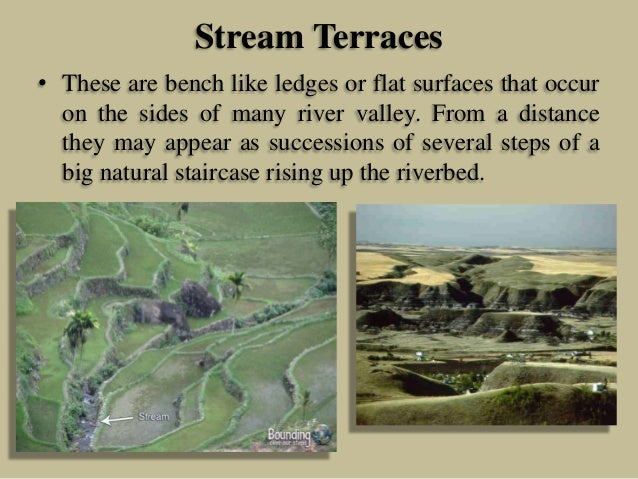Stream Terraces • These are bench like ledges or flat surfaces that occur on the sides of many river valley. From a distan...