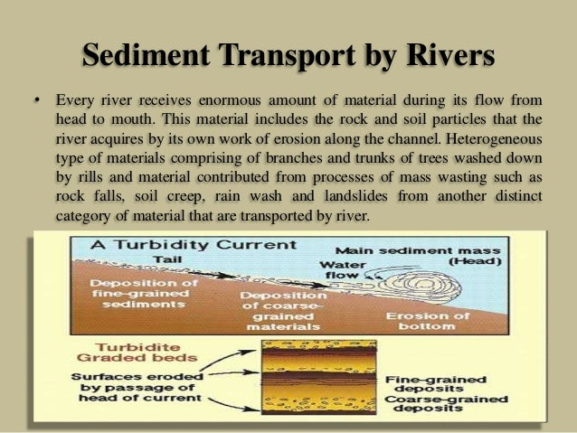 Sediment Transport by Rivers • Every river receives enormous amount of material during its flow from head to mouth. This m...